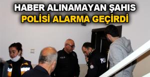 Haber alınamayan şahıs polisi alarma geçirdi