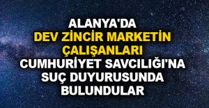 Alanya'da dev zincir marketin çalışanları Cumhuriyet Savcılığı'na suç duyurusunda bulundular