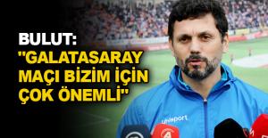 """Bulut: """"Galatasaray maçı bizim için çok önemli"""""""