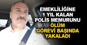 Emekliliğine 1 yıl kalan polis memurunu ölüm görevi başında yakaladı