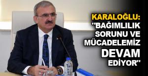"""Karaloğlu: """"Bağımlılık sorunu ve mücadelemiz devam ediyor"""""""