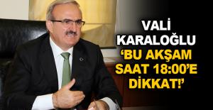 Vali Karaloğlu; 'Bu akşam saat 18:00'e dikkat!'