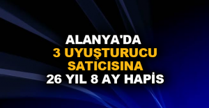 Alanya'da 3 uyuşturucu satıcısına 26 yıl 8 ay hapis