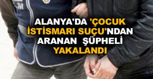 Alanya'da 'Çocuk İstismarı Suçu'ndan aranan şüpheli yakalandı