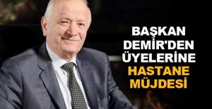 Başkan Demir'den üyelerine hastane müjdesi