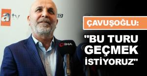"""Çavuşoğlu: """"Bu turu geçmek istiyoruz"""""""