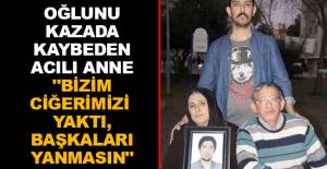 """Oğlunu kazada kaybeden acılı anne """"Bizim ciğerimizi yaktı, başkaları yanmasın"""""""