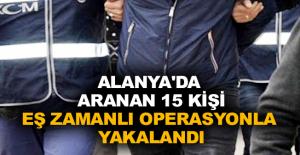 Alanya'da aranan 15 kişi eş zamanlı operasyonla yakalandı