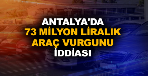 Antalya'da 73 milyon liralık araç vurgunu iddiası