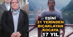 Eşini 21 yerinden bıçaklayan kocaya 17 yıl