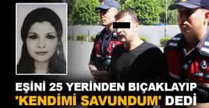 Eşini 25 yerinden bıçaklayıp 'Kendimi savundum' dedi