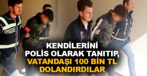 Kendilerini polis olarak tanıtıp, vatandaşı 100 bin TL dolandırdılar