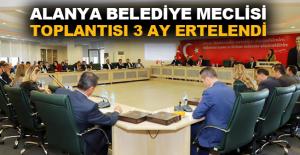 Alanya Belediye Meclisi toplantısı 3 ay ertelendi
