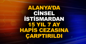Alanya'da cinsel istismardan 15 yıl 7 ay hapis cezasına çarptırıldı
