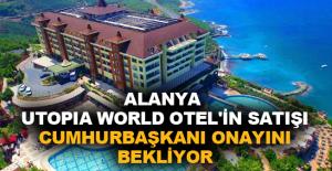 Alanya Utopia World Otel'in satışı Cumhurbaşkanı onayını bekliyor