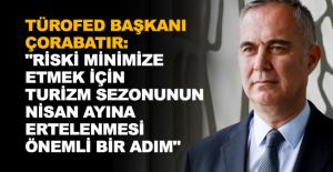 """TÜROFED Başkanı Çorabatır: """"Riski minimize etmek için turizm sezonunun Nisan ayına ertelenmesi önemli bir adım"""""""