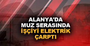 Alanya'da muz serasında işçiyi elektrik çarptı