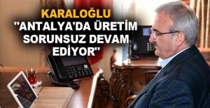 """Karaloğlu """"Antalya'da üretim sorunsuz devam ediyor"""""""