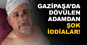Gazipaşa'da dövülen adamdan şok iddialar
