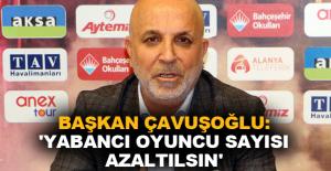 Başkan Çavuşoğlu: 'Yabancı oyuncu sayısı azaltılsın'