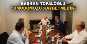 """Başkan Topaloğlu: """"Umudumuzu kaybetmedik"""""""