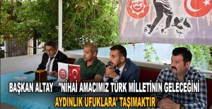 """BAŞKAN ALTAY: """"NİHAİ AMACIMIZ TÜRK..."""