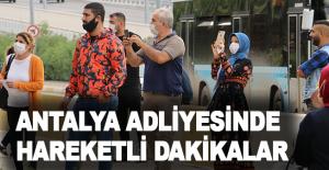 Antalya Adliyesinde hareketli dakikalar