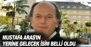 Mustafa Aras'ın yerine gelecek isim belli oldu