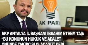 """AKP Antalya İl Başkanı İbrahim Ethem Taş: """"Bu konunun hukuk ve adalet önünde takipçisi olacağız"""" Dedi."""