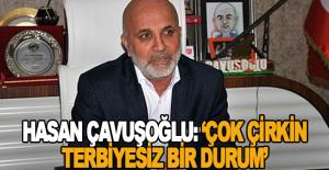 Hasan Çavuşoğlu: Çok çirkin ve terbiyesiz bir durum