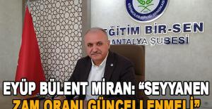 """Eyüp Bülent Miran: """"Seyyanen zam oranı güncellenmeli"""""""
