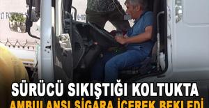 Sürücü sıkıştığı koltukta ambulansı sigara içerek bekledi