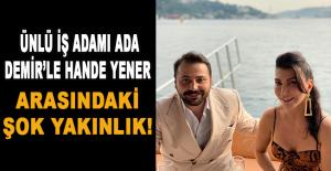 Ünlü iş adamı Ada Demirle Hande Yener arasındaki şok yakınlık!
