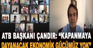 """ATB Başkanı Çandır: """"Kapanmaya dayanacak ekonomik gücümüz yok"""""""