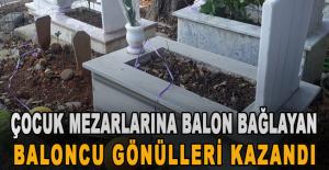 Çocuk mezarlarına balon bağlayan baloncu gönülleri kazandı