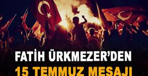 Ürkmezer'den 15 Temmuz Demokrasi ve Milli Birlik Günü Mesajı