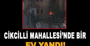 Cikcilli Mahallesi'nde bir ev yandı!