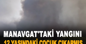 Manavgat'taki yangını 12 yaşındaki çocuk çıkarmış