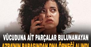 Vücuduna ait bazı parçalar bulunamayan Azra'nın babasından DNA örneği alındı
