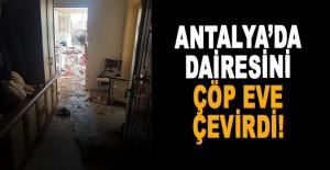 Antalya'da dairesini çöp eve çevirdi